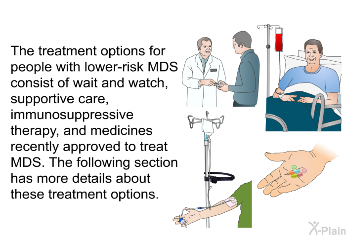 The treatment options for people with lower-risk MDS consist of wait and watch, supportive care, immunosuppressive therapy, and medicines recently approved to treat MDS. The following section has more details about these treatment options.